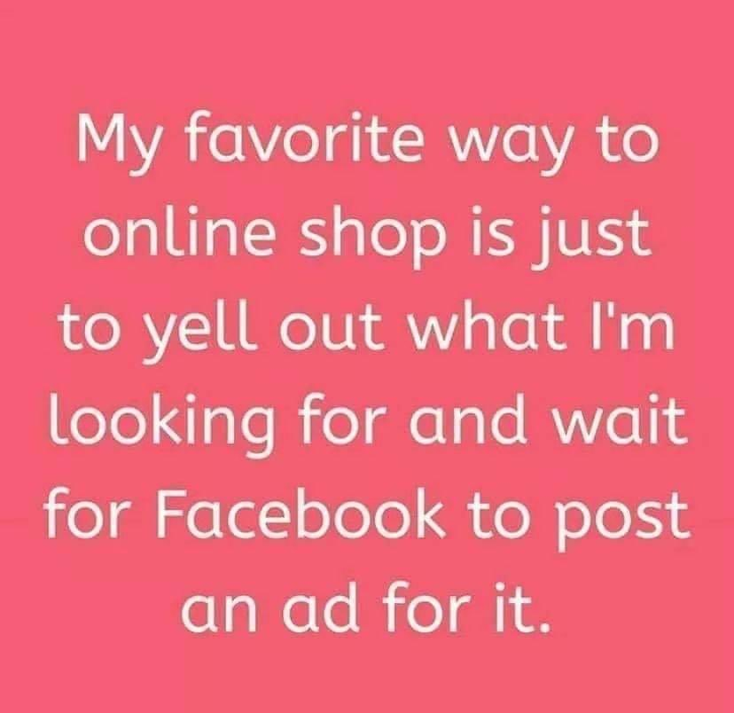 Facebook post that reads, my favorite way to online shop is just to yell out what I'm looking for and wait for Facebook to post an ad for it.